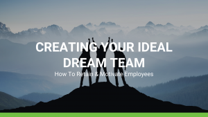 HOW TO RETAIN AND MOTIVATE EMPLOYEES: CREATING YOUR IDEAL DREAM TEAM
